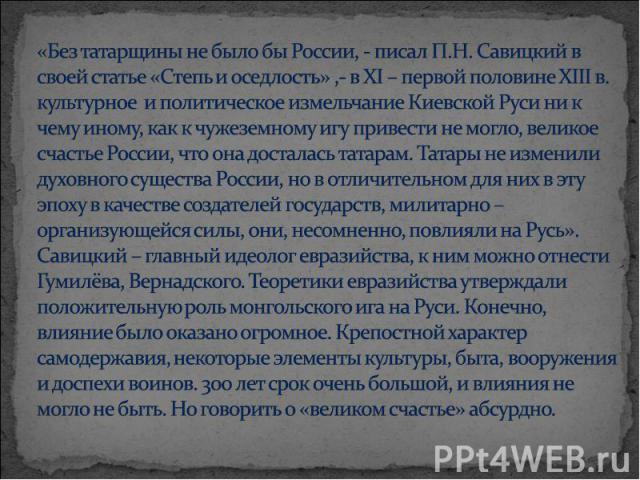 «Без татарщины не было бы России, - писал П.Н. Савицкий в своей статье «Степь и оседлость» ,- в ΧΙ – первой половине ΧΙΙΙ в. культурное и политическое измельчание Киевской Руси ни к чему иному, как к чужеземному игу привести не могло, великое счасть…