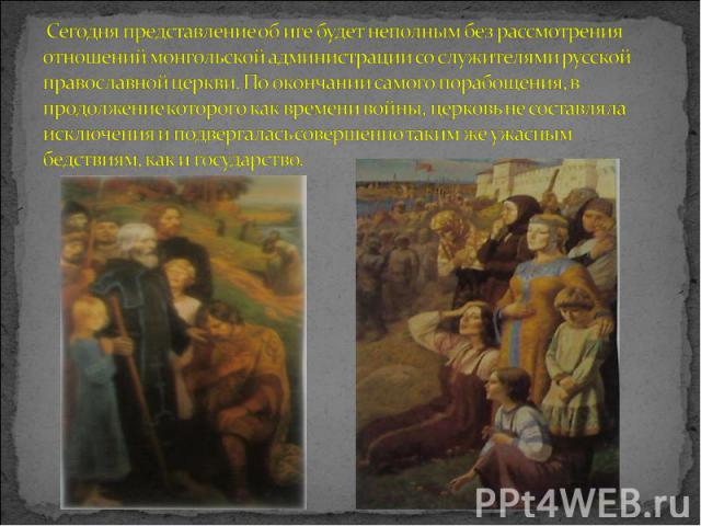 Сегодня представление об иге будет неполным без рассмотрения отношений монгольской администрации со служителями русской православной церкви. По окончании самого порабощения, в продолжение которого как времени войны, церковь не составляла исключения …