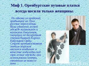 Миф 1. Оренбургские пуховые платки всегда носили только женщины. По одному из пр
