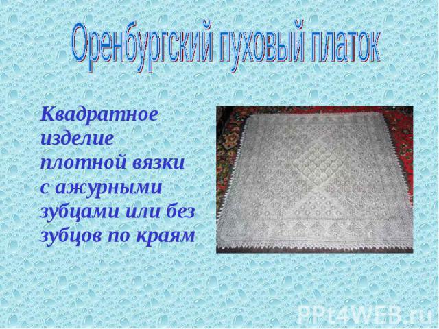 Оренбургский пуховый платок Квадратное изделие плотной вязки с ажурными зубцами или без зубцов по краям