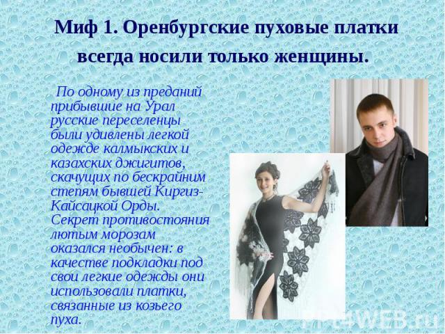 Миф 1. Оренбургские пуховые платки всегда носили только женщины. По одному из преданий прибывшие на Урал русские переселенцы были удивлены легкой одежде калмыкских и казахских джигитов, скачущих по бескрайним степям бывшей Киргиз-Кайсацкой Орды. Сек…