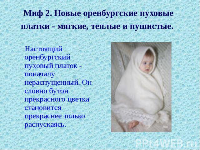 Миф 2. Новые оренбургские пуховые платки - мягкие, теплые и пушистые. Настоящий оренбургский пуховый платок - поначалу нераспущенный. Он словно бутон прекрасного цветка становится прекраснее только распускаясь.