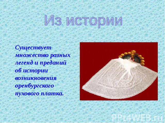 Из истории Существует множество разных легенд и преданий об истории возникновения оренбургского пухового платка.