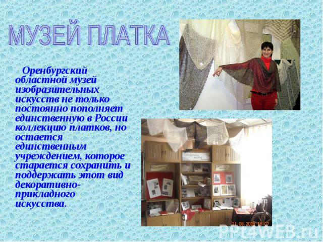 МУЗЕЙ ПЛАТКА Оренбургский областной музей изобразительных искусств не только постоянно пополняет единственную в России коллекцию платков, но остается единственным учреждением, которое старается сохранить и поддержать этот вид декоративно-прикладного…