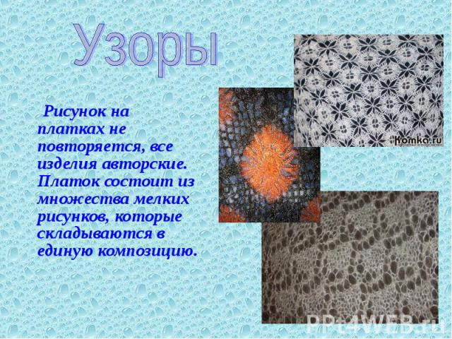 Узоры Рисунок на платках не повторяется, все изделия авторские. Платок состоит из множества мелких рисунков, которые складываются в единую композицию.