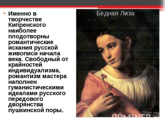 Именно в творчестве Кипренского наиболее плодотворны романтические искания русской живописи начала века. Свободный от крайностей индивидуализма, романтизм мастера наполнен гуманистическими идеалами русского передового дворянства пушкинской поры.