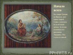 Начало всего На севере Греции, во Фракии, жил певец Орфей. Слава о нем шла по вс