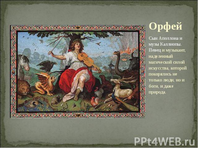 Орфей Сын Аполлона и музы Каллиопы. Певец и музыкант, наделенный магической силой искусства, которой покорялись не только люди, но и боги, и даже природа.
