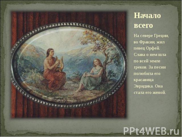 Начало всего На севере Греции, во Фракии, жил певец Орфей. Слава о нем шла по всей земле греков. За песни полюбила его красавица Эвридика. Она стала его женой.