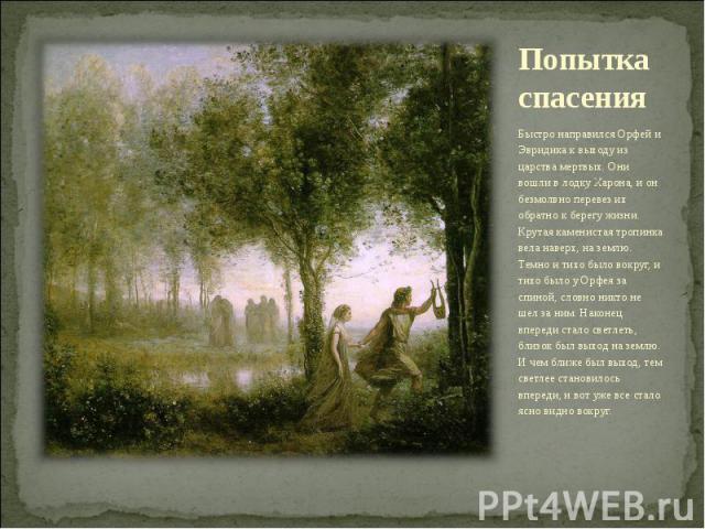 Попытка спасения Быстро направился Орфей и Эвридика к выходу из царства мертвых. Они вошли в лодку Харона, и он безмолвно перевез их обратно к берегу жизни. Крутая каменистая тропинка вела наверх, на землю. Темно и тихо было вокруг, и тихо было у Ор…