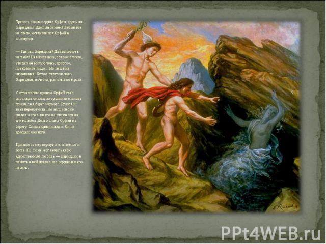 Тревога сжала сердце Орфея: здесь ли Эвридика? Идет ли за ним? Забыв все на свете, остановился Орфей и оглянулся. — Где ты, Эвридика? Дай взглянуть на тебя! На мгновение, совсем близко, увидел он милую тень, дорогое, прекрасное лицо... Но лишь на мг…