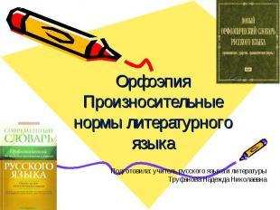 Орфоэпия Произносительные нормы литературного языка Подготовила: учитель русског