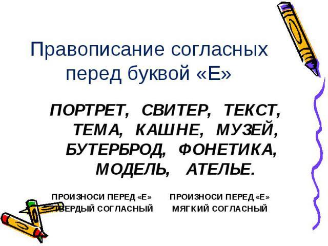 Правописание согласных перед буквой «Е» ПОРТРЕТ, СВИТЕР, ТЕКСТ, ТЕМА, КАШНЕ, МУЗЕЙ, БУТЕРБРОД, ФОНЕТИКА, МОДЕЛЬ, АТЕЛЬЕ. ПРОИЗНОСИ ПЕРЕД «Е» ПРОИЗНОСИ ПЕРЕД «Е» ТВЕРДЫЙ СОГЛАСНЫЙ МЯГКИЙ СОГЛАСНЫЙ