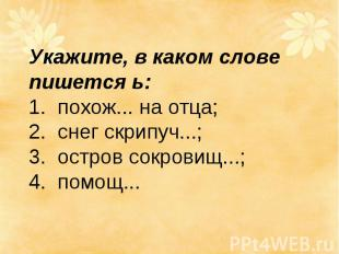 Укажите, в каком слове пишется ь: 1. похож... на отца; 2. снег скрипуч...; 3.о
