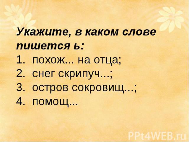 Укажите, в каком слове пишется ь: 1. похож... на отца; 2. снег скрипуч...; 3.остров сокровищ...; 4.помощ...