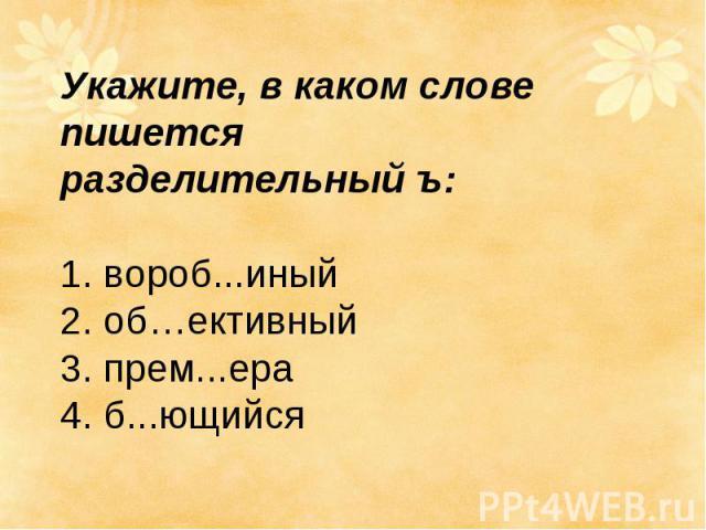 Укажите, в каком слове пишется разделительный ъ: 1. вороб...иный 2.об…ективный 3.прем...ера 4.б...ющийся