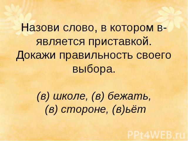 Назови слово, в котором в- является приставкой. Докажи правильность своего выбора. (в) школе, (в) бежать, (в) стороне, (в)ьёт