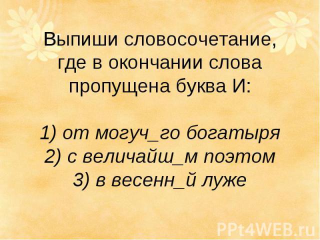 Выпиши словосочетание, где в окончании слова пропущена буква И: 1) от могуч_го богатыря 2) с величайш_м поэтом 3) в весенн_й луже