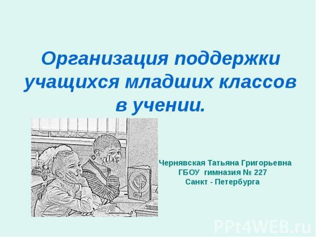 Организация поддержки учащихся младших классов в учении Чернявская Татьяна Григорьевна ГБОУ гимназия № 227 Санкт - Петербурга