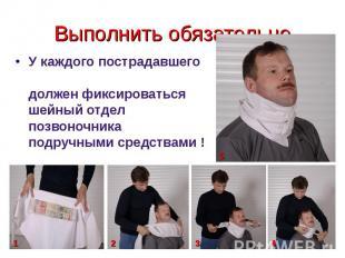 Выполнить обязательно У каждого пострадавшего должен фиксироваться шейный отдел