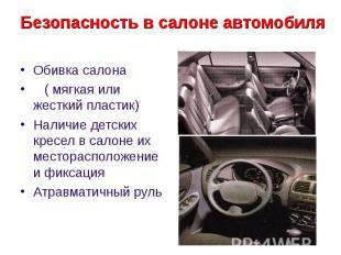 Безопасность в салоне автомобиля Обивка салона ( мягкая или жесткий пластик) Нал