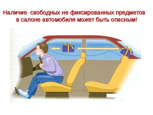 Наличие свободных не фиксированных предметов в салоне автомобиля может быть опасным!