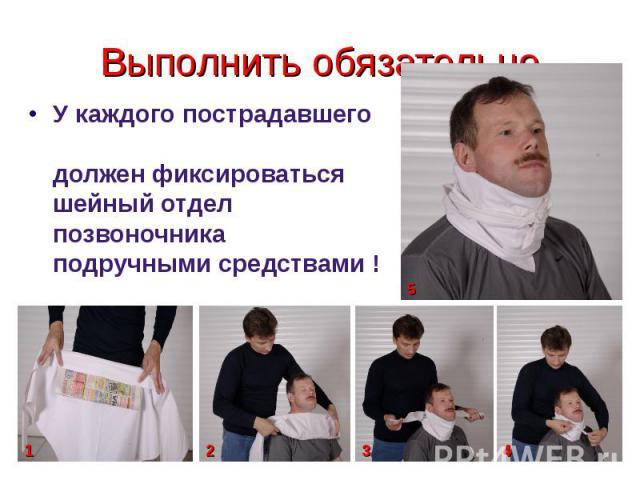 Выполнить обязательно У каждого пострадавшего должен фиксироваться шейный отдел позвоночника подручными средствами !