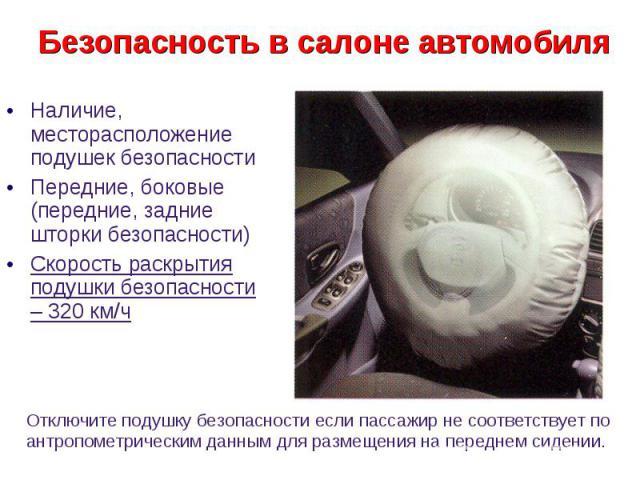 Безопасность в салоне автомобиля Наличие, месторасположение подушек безопасности Передние, боковые (передние, задние шторки безопасности) Скорость раскрытия подушки безопасности – 320 км/ч Отключите подушку безопасности если пассажир не соответствуе…