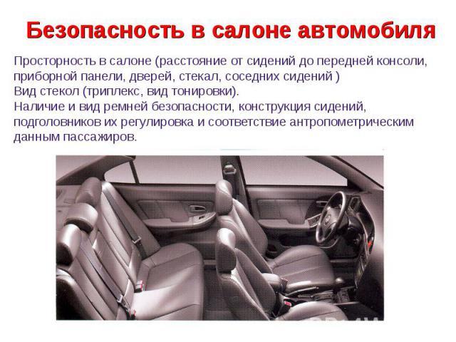 Безопасность в салоне автомобиля Просторность в салоне (расстояние от сидений до передней консоли, приборной панели, дверей, стекал, соседних сидений ) Вид стекол (триплекс, вид тонировки). Наличие и вид ремней безопасности, конструкция сидений, под…