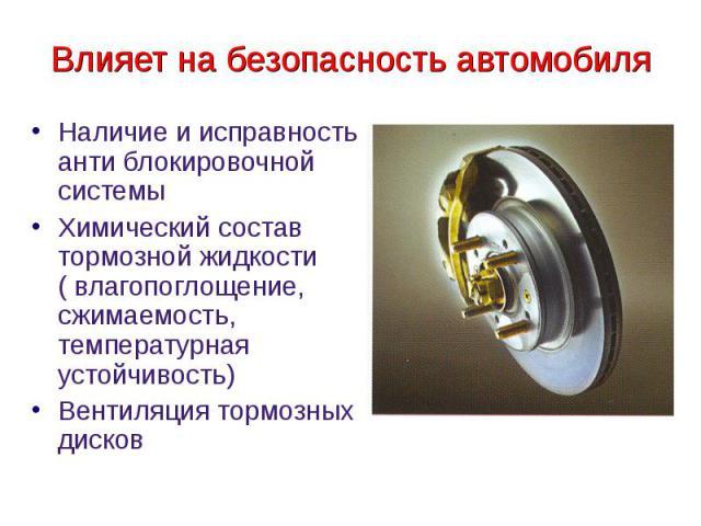 Влияет на безопасность автомобиляНаличие и исправность анти блокировочной системы Химический состав тормозной жидкости ( влагопоглощение, сжимаемость, температурная устойчивость) Вентиляция тормозных дисков