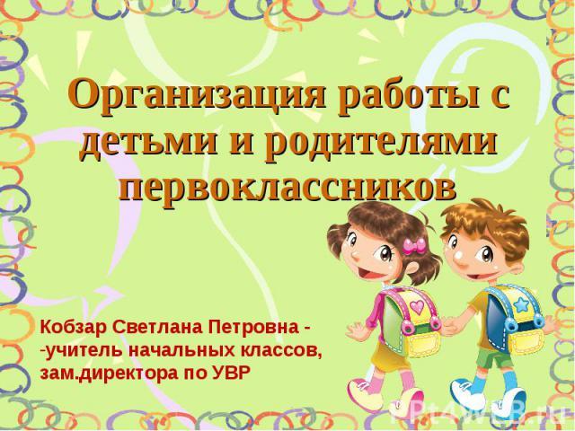 Организация работы с детьми и родителями первоклассников Кобзар Светлана Петровна - учитель начальных классов, зам.директора по УВР
