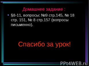Домашнее задание : §8-11, вопросы: №9 стр.145, № 18 стр. 151, № 8 стр.157 (вопро