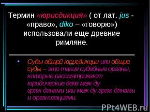 Термин «юрисдикция» ( от лат. jus - «право», diko – «говорю») использовали еще д