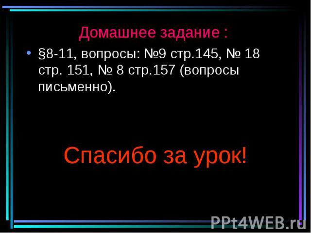 Домашнее задание : §8-11, вопросы: №9 стр.145, № 18 стр. 151, № 8 стр.157 (вопросы письменно). Спасибо за урок!