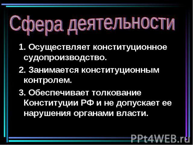 Сфера деятельности 1. Осуществляет конституционное судопроизводство. 2. Занимается конституционным контролем. 3. Обеспечивает толкование Конституции РФ и не допускает ее нарушения органами власти.