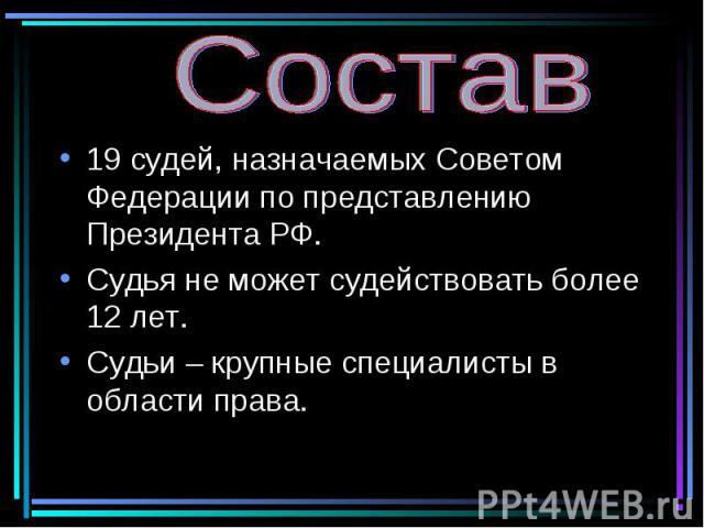Состав 19 судей, назначаемых Советом Федерации по представлению Президента РФ. Судья не может судействовать более 12 лет. Судьи – крупные специалисты в области права.