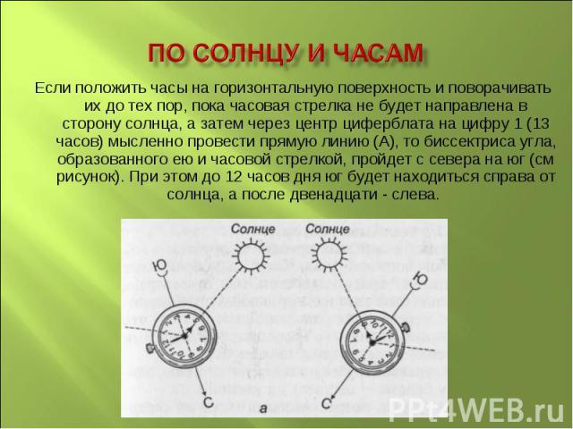 По Солнцу и часам Если положить часы на горизонтальную поверхность и поворачивать их до тех пор, пока часовая стрелка не будет направлена в сторону солнца, а затем через центр циферблата на цифру 1 (13 часов) мысленно провести прямую линию (А), то б…
