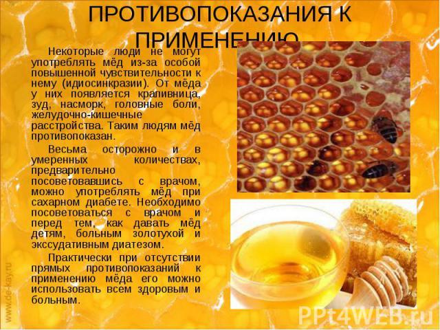 ПРОТИВОПОКАЗАНИЯ К ПРИМЕНЕНИЮ Некоторые люди не могут употреблять мёд из-за особой повышенной чувствительности к нему (идиосинкразии). От мёда у них появляется крапивница, зуд, насморк, головные боли, желудочно-кишечные расстройства. Таким людям мёд…