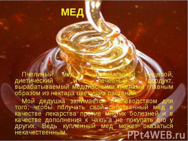 МЕД Пчелиный мед — уникальный пищевой, диетический и лечебный продукт, вырабатываемый медоносными пчелами главным образом из нектара цветущих растений. Мой дедушка занимается пчеловодством для того, чтобы получать свой собственный мед в качестве лек…