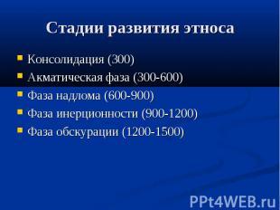 Стадии развития этноса Консолидация (300) Акматическая фаза (300-600) Фаза надло