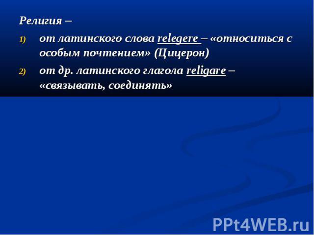 Религия – Религия – от латинского слова relegere – «относиться с особым почтением» (Цицерон) от др. латинского глагола religare – «связывать, соединять»
