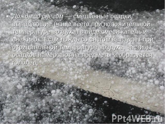 Дождь со снегом— смешанные осадки, выпадающие (чаще всего при положительной температуре воздуха) в виде смеси капель и снежинок. Если дождь со снегом выпадает при отрицательной температуре воздуха, частицы осадков намерзают на предметы и образуется…