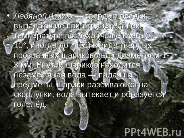 Ледяной дождь— твёрдые осадки, выпадающие при отрицательной температуре воздуха (чаще всего 0…-10°, иногда до −15°) в виде твёрдых прозрачных шариков льда диаметром 1-3мм. Внутри шариков находится незамёрзшая вода— падая на предметы, шарики разби…