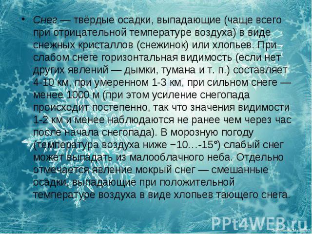 Снег— твёрдые осадки, выпадающие (чаще всего при отрицательной температуре воздуха) в виде снежных кристаллов (снежинок) или хлопьев. При слабом снеге горизонтальная видимость (если нет других явлений— дымки, тумана ит.п.) составляет 4-10км, пр…