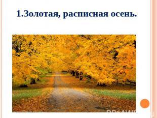 1.Золотая, расписная осень.