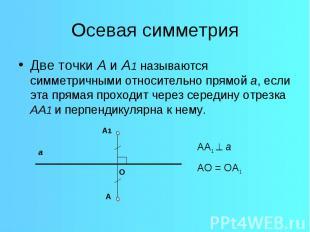 Осевая симметрияДве точки А и А1 называются симметричными относительно прямой а,