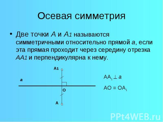 Осевая симметрияДве точки А и А1 называются симметричными относительно прямой а, если эта прямая проходит через середину отрезка АА1 и перпендикулярна к нему.
