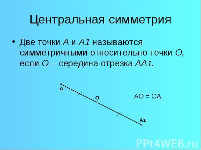 Центральная симметрияДве точки А и А1 называются симметричными относительно точки О, если О – середина отрезка АА1.