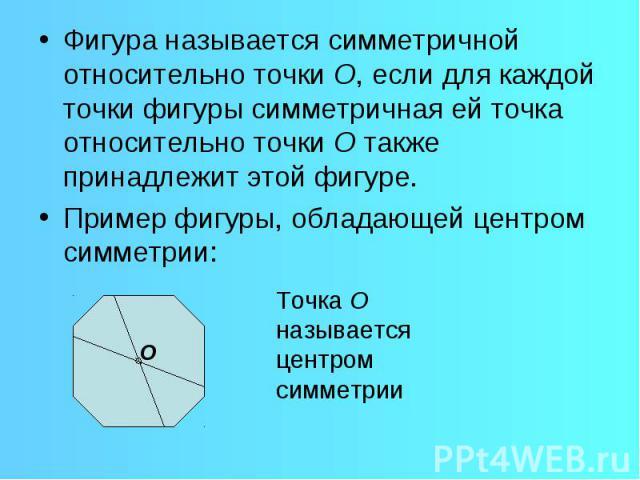 Фигура называется симметричной относительно точки О, если для каждой точки фигуры симметричная ей точка относительно точки О также принадлежит этой фигуре. Пример фигуры, обладающей центром симметрии: Точка О называется центром симметрии