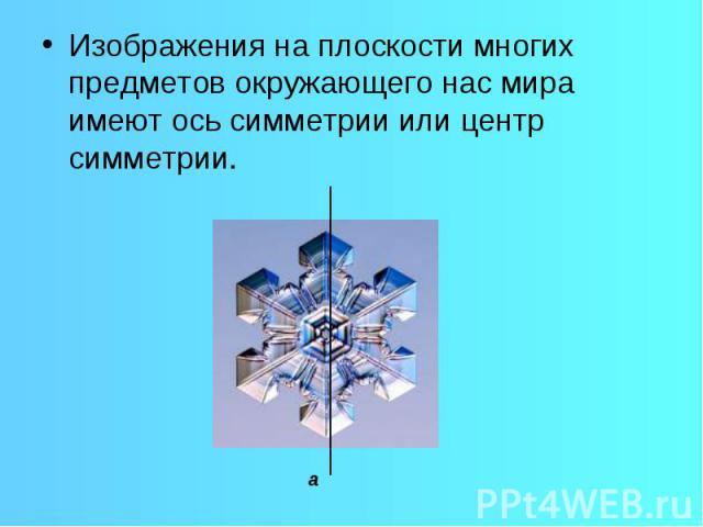 Изображения на плоскости многих предметов окружающего нас мира имеют ось симметрии или центр симметрии.